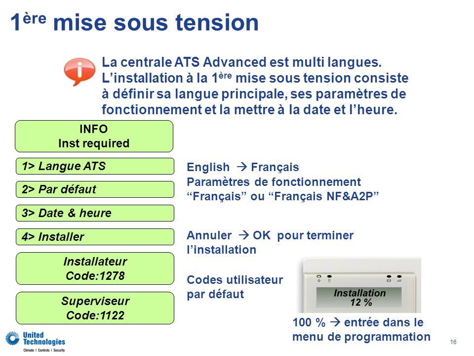 16 1 ère mise sous tension 1> Langue ATS 2> Par défaut 3> Date & heure 4> Installer Superviseur Code:1122 Installateur Code:1278 English Français Para