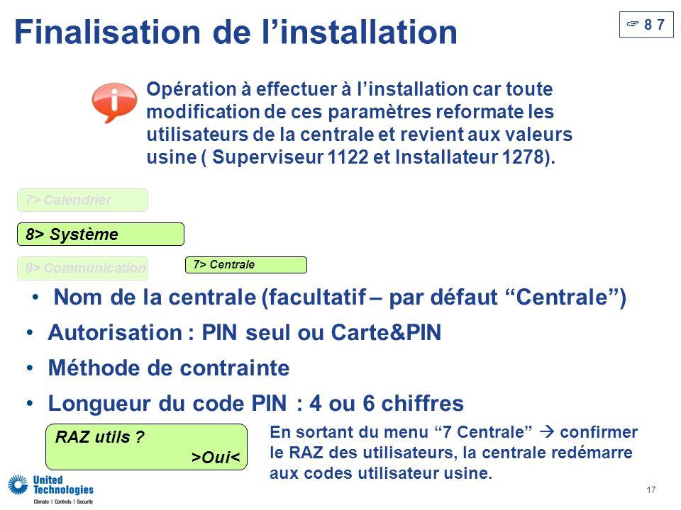 17 Finalisation de linstallation 8 7 Nom de la centrale (facultatif – par défaut Centrale) Autorisation : PIN seul ou Carte&PIN Méthode de contrainte