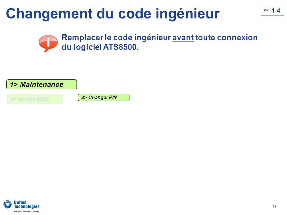 18 Changement du code ingénieur 1 4 Remplacer le code ingénieur avant toute connexion du logiciel ATS8500. 1> Maintenance 2> Unités BUS 4> Changer PIN