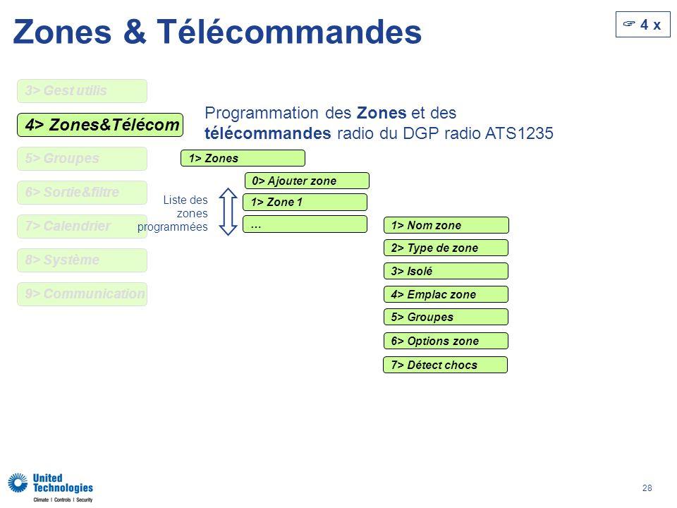 28 Zones & Télécommandes 4> Zones&Télécom 4 x 5> Groupes 6> Sortie&filtre 7> Calendrier 9> Communication 8> Système Programmation des Zones et des télécommandes radio du DGP radio ATS1235 3> Gest utilis 1> Zones 1> Zone 1 … Liste des zones programmées 1> Nom zone 2> Type de zone 3> Isolé 4> Emplac zone 5> Groupes 6> Options zone 7> Détect chocs 0> Ajouter zone