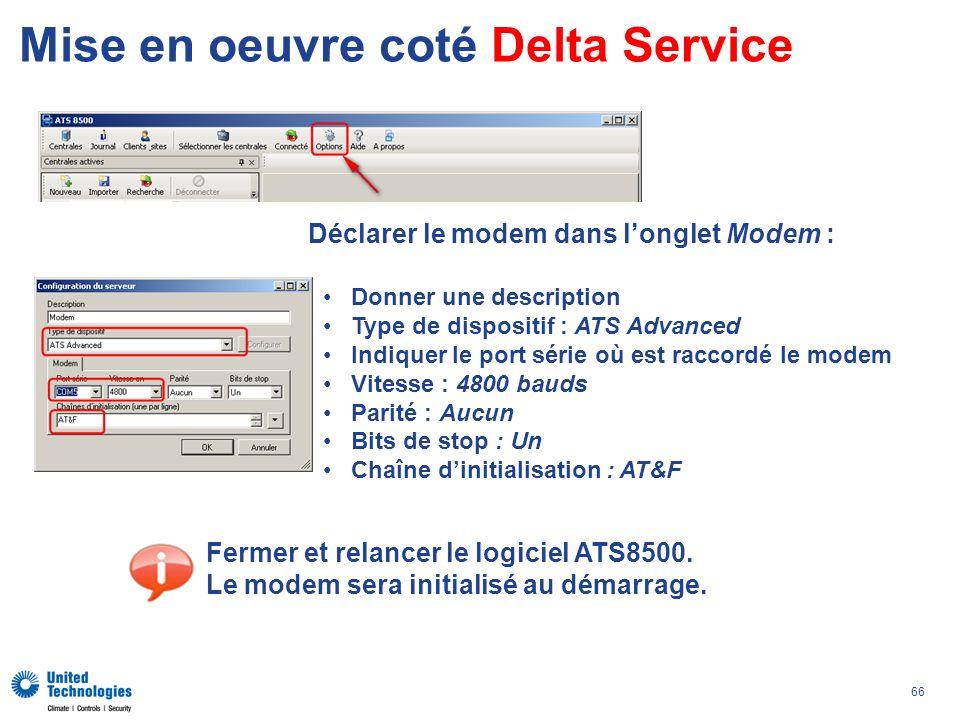 66 Mise en oeuvre coté Delta Service Déclarer le modem dans longlet Modem : Donner une description Type de dispositif : ATS Advanced Indiquer le port série où est raccordé le modem Vitesse : 4800 bauds Parité : Aucun Bits de stop : Un Chaîne dinitialisation : AT&F Fermer et relancer le logiciel ATS8500.