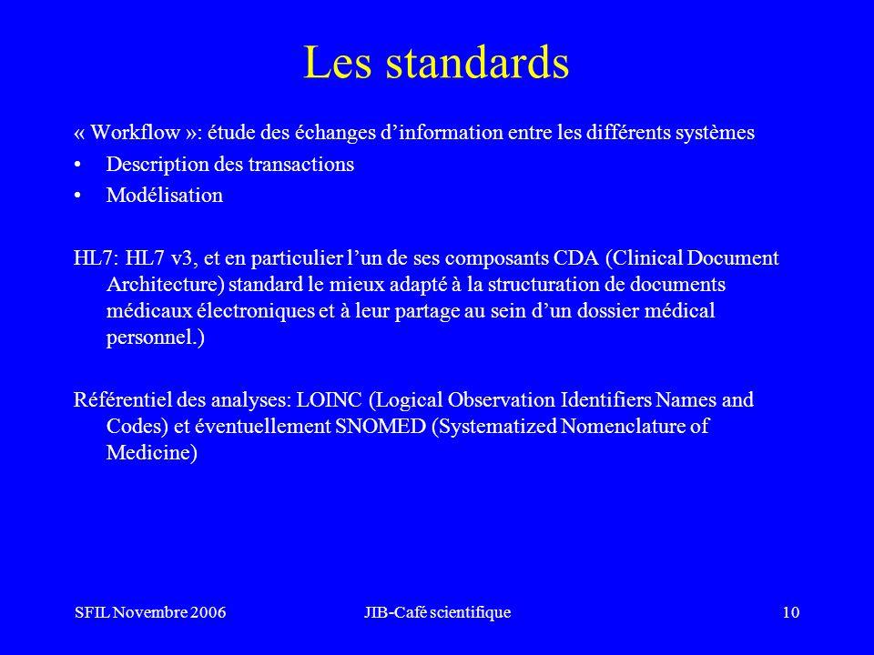 SFIL Novembre 2006JIB-Café scientifique10 Les standards « Workflow »: étude des échanges dinformation entre les différents systèmes Description des transactions Modélisation HL7: HL7 v3, et en particulier lun de ses composants CDA (Clinical Document Architecture) standard le mieux adapté à la structuration de documents médicaux électroniques et à leur partage au sein dun dossier médical personnel.) Référentiel des analyses: LOINC (Logical Observation Identifiers Names and Codes) et éventuellement SNOMED (Systematized Nomenclature of Medicine)