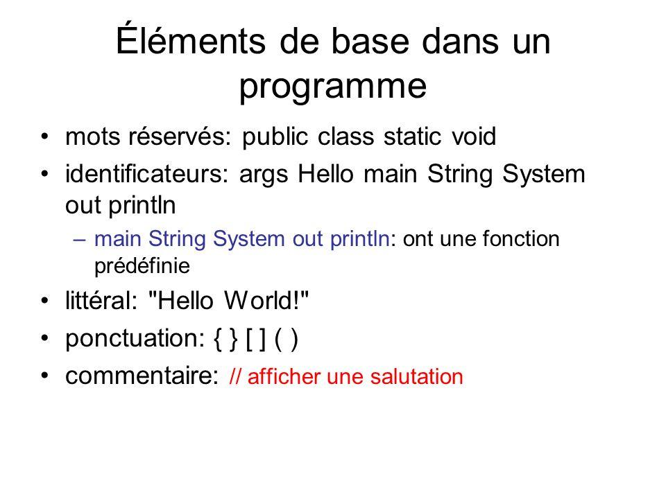 Éléments de base dans un programme mots réservés: public class static void identificateurs: args Hello main String System out println –main String Sys