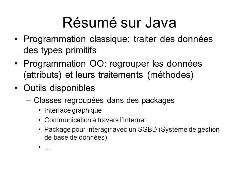 Résumé sur Java Programmation classique: traiter des données des types primitifs Programmation OO: regrouper les données (attributs) et leurs traiteme
