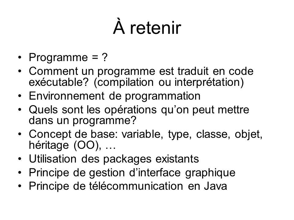 À retenir Programme = ? Comment un programme est traduit en code exécutable? (compilation ou interprétation) Environnement de programmation Quels sont