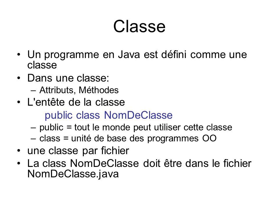 Classe Un programme en Java est défini comme une classe Dans une classe: –Attributs, Méthodes L'entête de la classe public class NomDeClasse –public =