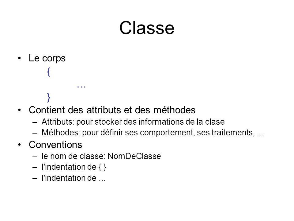 Classe Le corps { … } Contient des attributs et des méthodes –Attributs: pour stocker des informations de la clase –Méthodes: pour définir ses comport