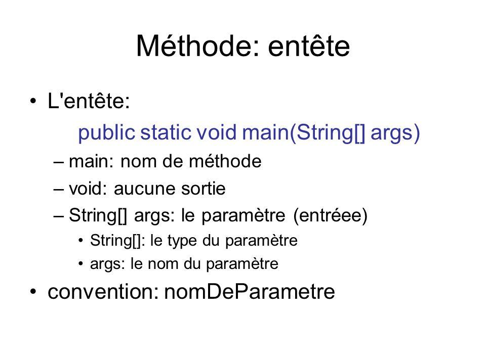 Méthode: entête L'entête: public static void main(String[] args) –main: nom de méthode –void: aucune sortie –String[] args: le paramètre (entréee) Str