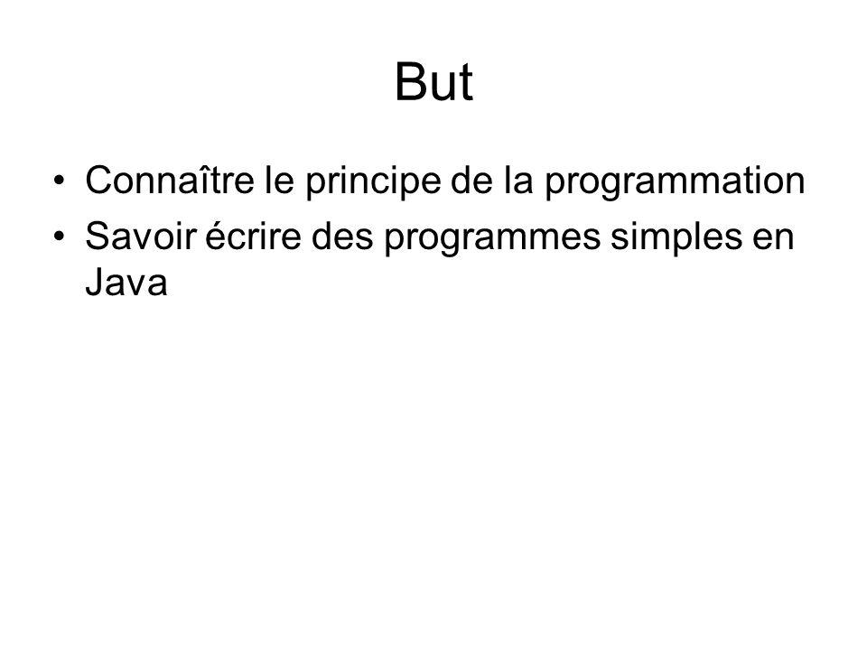 But Connaître le principe de la programmation Savoir écrire des programmes simples en Java