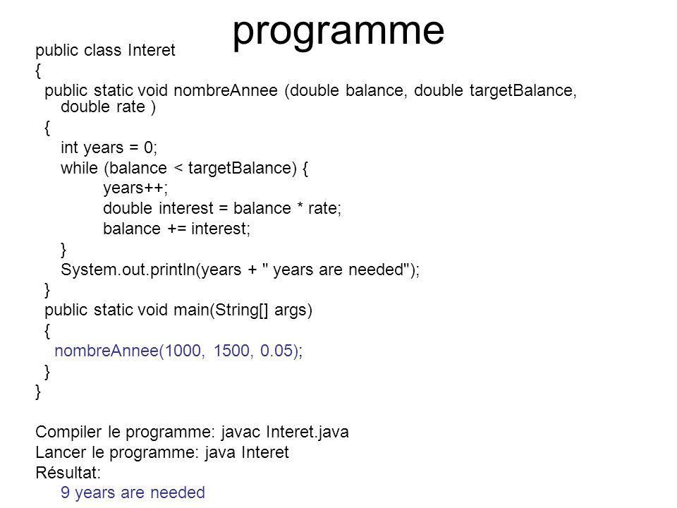 programme public class Interet { public static void nombreAnnee (double balance, double targetBalance, double rate ) { int years = 0; while (balance < targetBalance) { years++; double interest = balance * rate; balance += interest; } System.out.println(years + years are needed ); } public static void main(String[] args) { nombreAnnee(1000, 1500, 0.05); } Compiler le programme: javac Interet.java Lancer le programme: java Interet Résultat: 9 years are needed