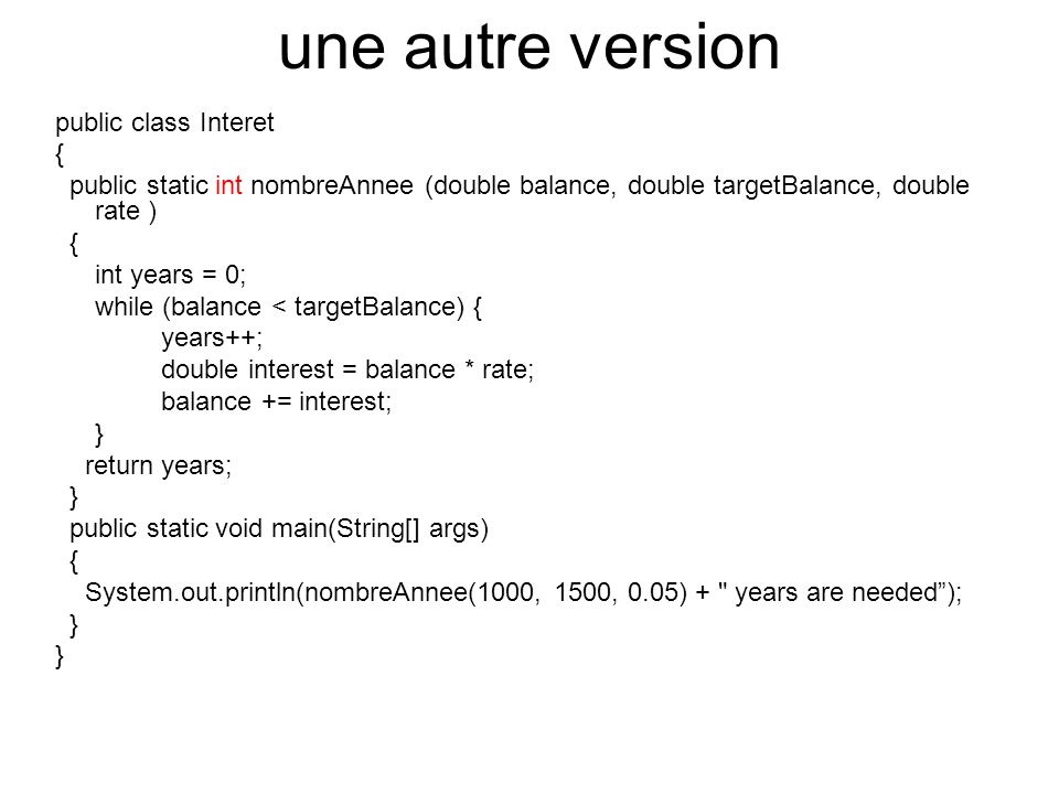 une autre version public class Interet { public static int nombreAnnee (double balance, double targetBalance, double rate ) { int years = 0; while (balance < targetBalance) { years++; double interest = balance * rate; balance += interest; } return years; } public static void main(String[] args) { System.out.println(nombreAnnee(1000, 1500, 0.05) + years are needed); }