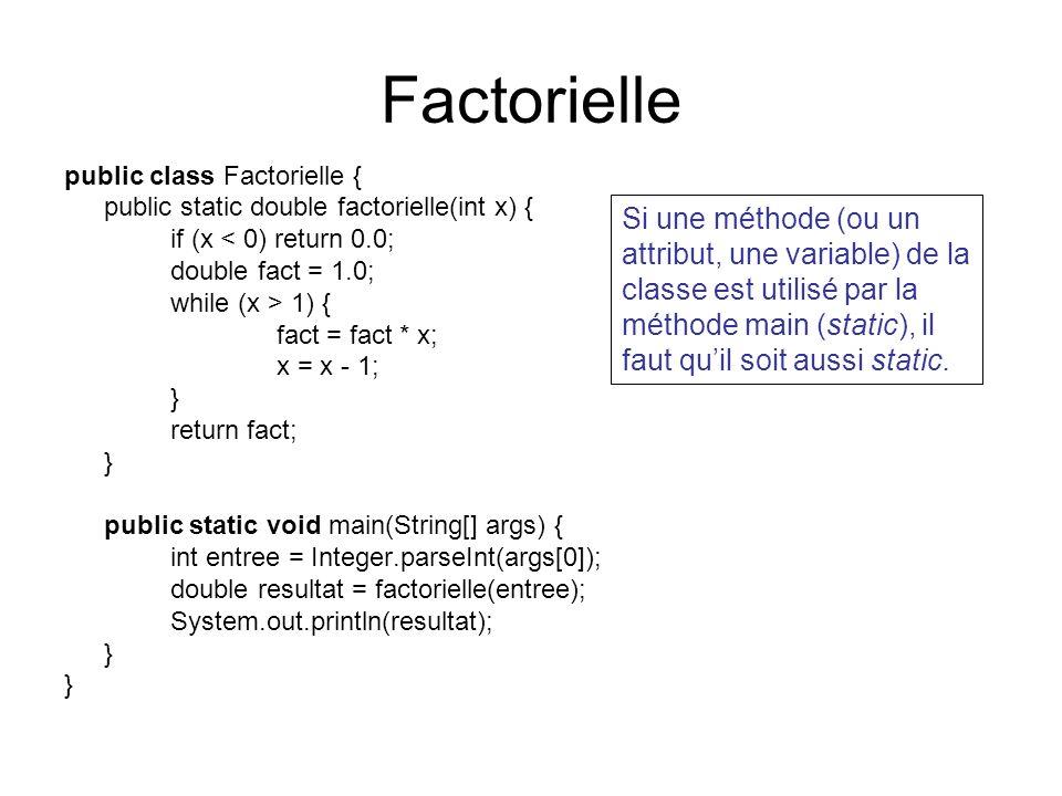Factorielle public class Factorielle { public static double factorielle(int x) { if (x < 0) return 0.0; double fact = 1.0; while (x > 1) { fact = fact