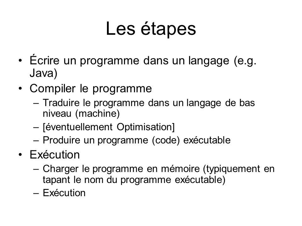 Les étapes Écrire un programme dans un langage (e.g. Java) Compiler le programme –Traduire le programme dans un langage de bas niveau (machine) –[éven