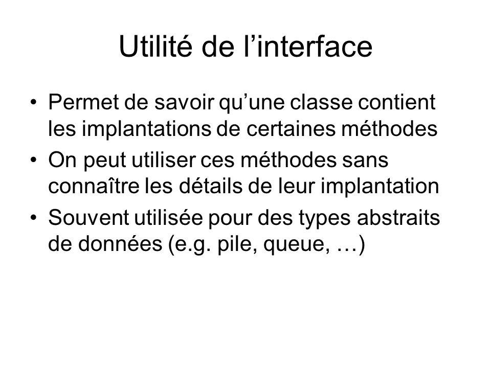 Utilité de linterface Permet de savoir quune classe contient les implantations de certaines méthodes On peut utiliser ces méthodes sans connaître les