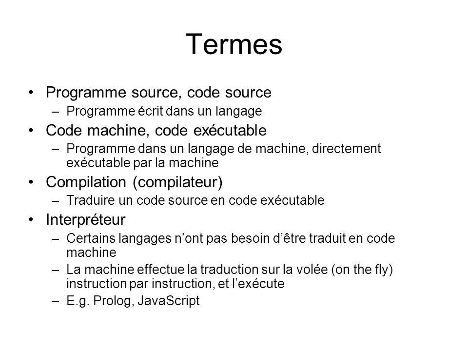 Termes Programme source, code source –Programme écrit dans un langage Code machine, code exécutable –Programme dans un langage de machine, directement