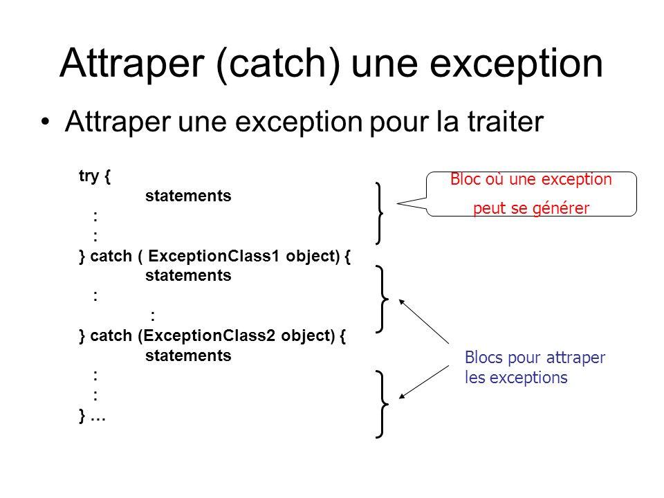Attraper (catch) une exception Attraper une exception pour la traiter try { statements : } catch ( ExceptionClass1 object) { statements : } catch (Exc