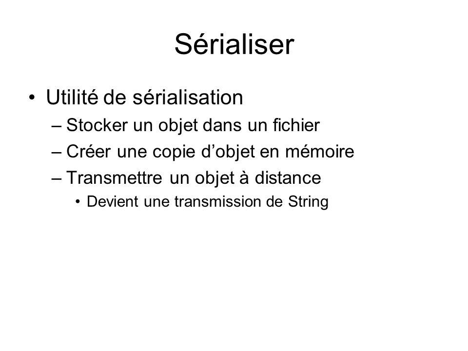Sérialiser Utilité de sérialisation –Stocker un objet dans un fichier –Créer une copie dobjet en mémoire –Transmettre un objet à distance Devient une