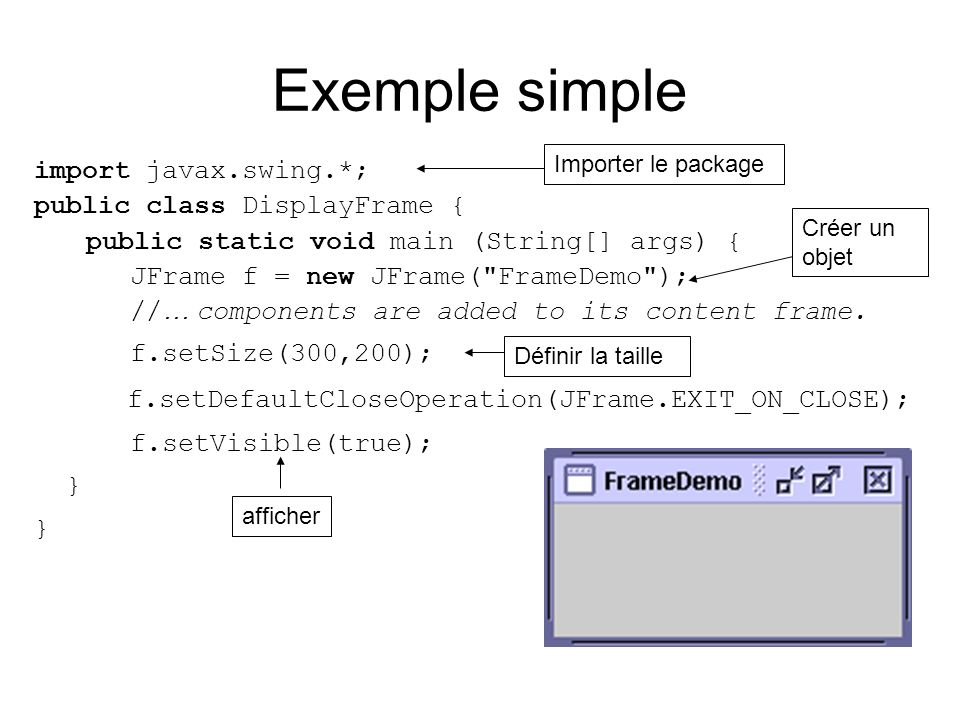 Exemple simple import javax.swing.*; public class DisplayFrame { public static void main (String[] args) { JFrame f = new JFrame( FrameDemo ); // … components are added to its content frame.