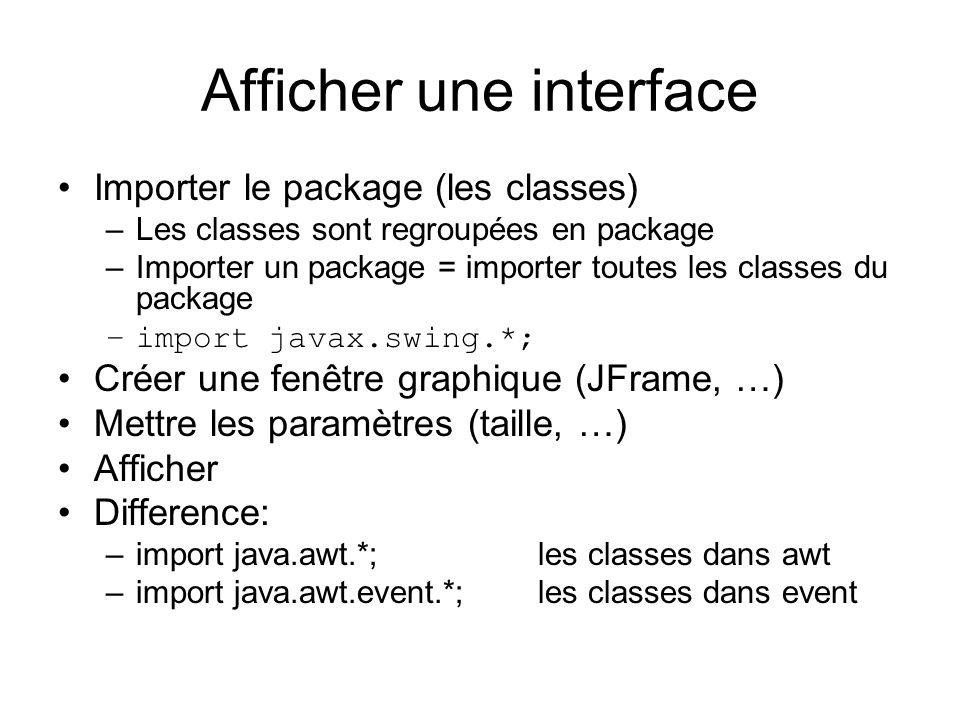 Afficher une interface Importer le package (les classes) –Les classes sont regroupées en package –Importer un package = importer toutes les classes du