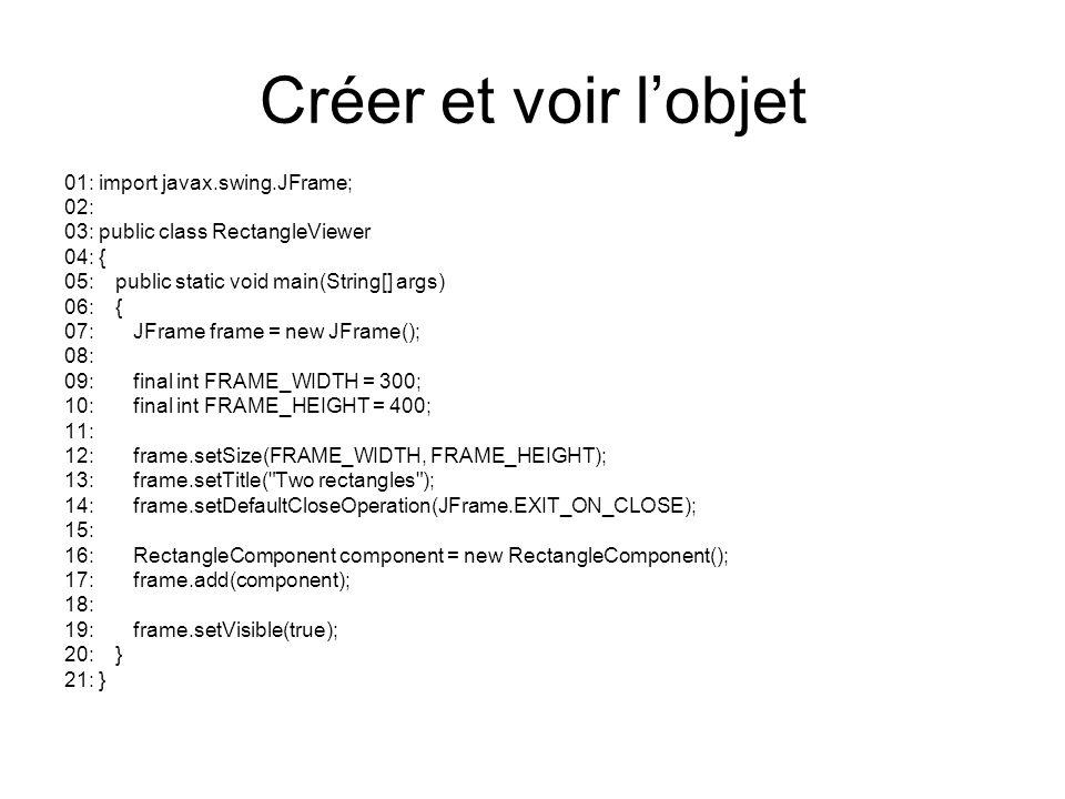 Créer et voir lobjet 01: import javax.swing.JFrame; 02: 03: public class RectangleViewer 04: { 05: public static void main(String[] args) 06: { 07: JF