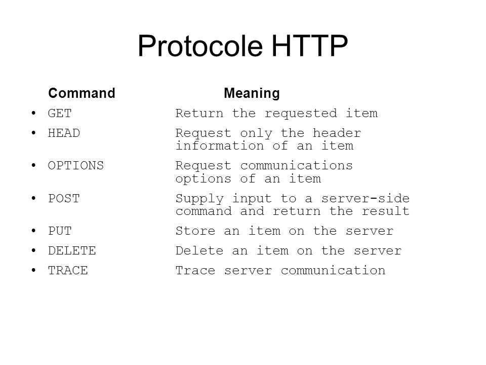 Protocole HTTP CommandMeaning GETReturn the requested item HEADRequest only the header information of an item OPTIONSRequest communications options of an item POSTSupply input to a server-side command and return the result PUTStore an item on the server DELETEDelete an item on the server TRACETrace server communication