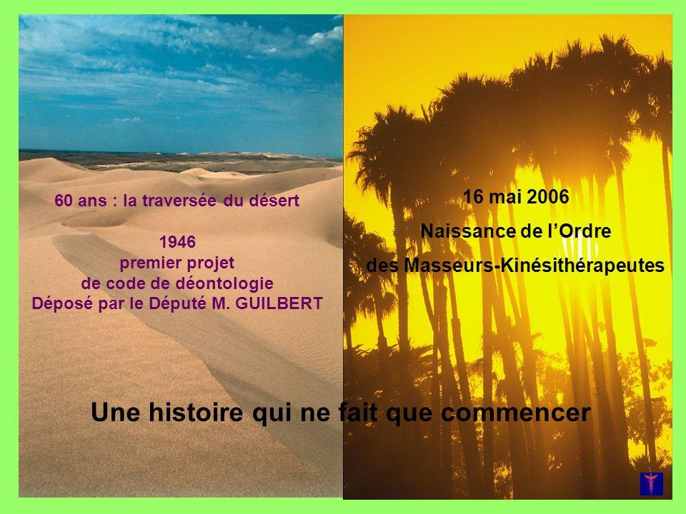 60 ans : la traversée du désert 1946 premier projet de code de déontologie Déposé par le Député M. GUILBERT 16 mai 2006 Naissance de lOrdre des Masseu