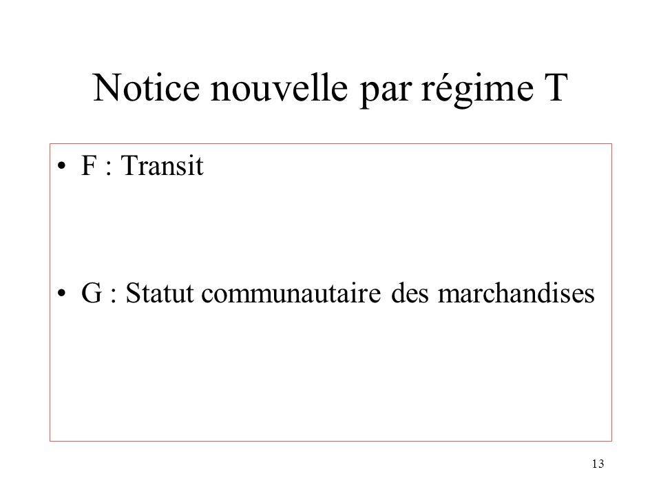 13 Notice nouvelle par régime T F : Transit G : Statut communautaire des marchandises