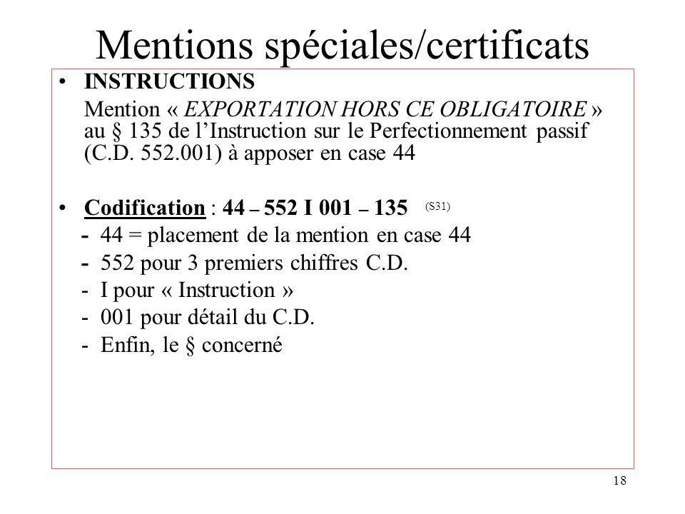 18 Mentions spéciales/certificats INSTRUCTIONS Mention « EXPORTATION HORS CE OBLIGATOIRE » au § 135 de lInstruction sur le Perfectionnement passif (C.