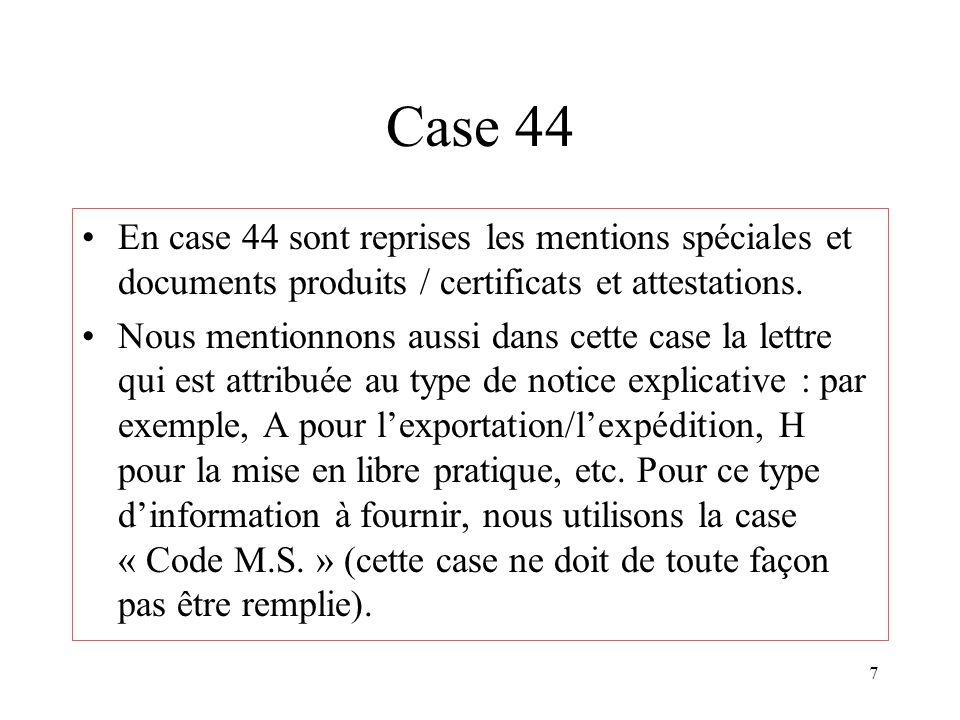 7 Case 44 En case 44 sont reprises les mentions spéciales et documents produits / certificats et attestations. Nous mentionnons aussi dans cette case