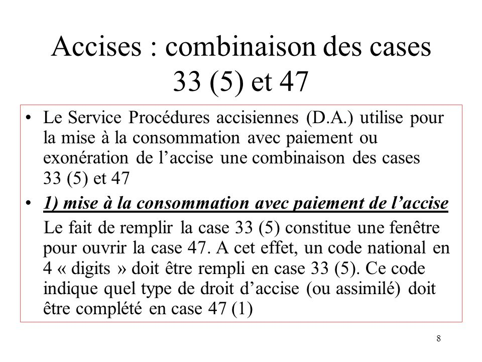 8 Accises : combinaison des cases 33 (5) et 47 Le Service Procédures accisiennes (D.A.) utilise pour la mise à la consommation avec paiement ou exonér