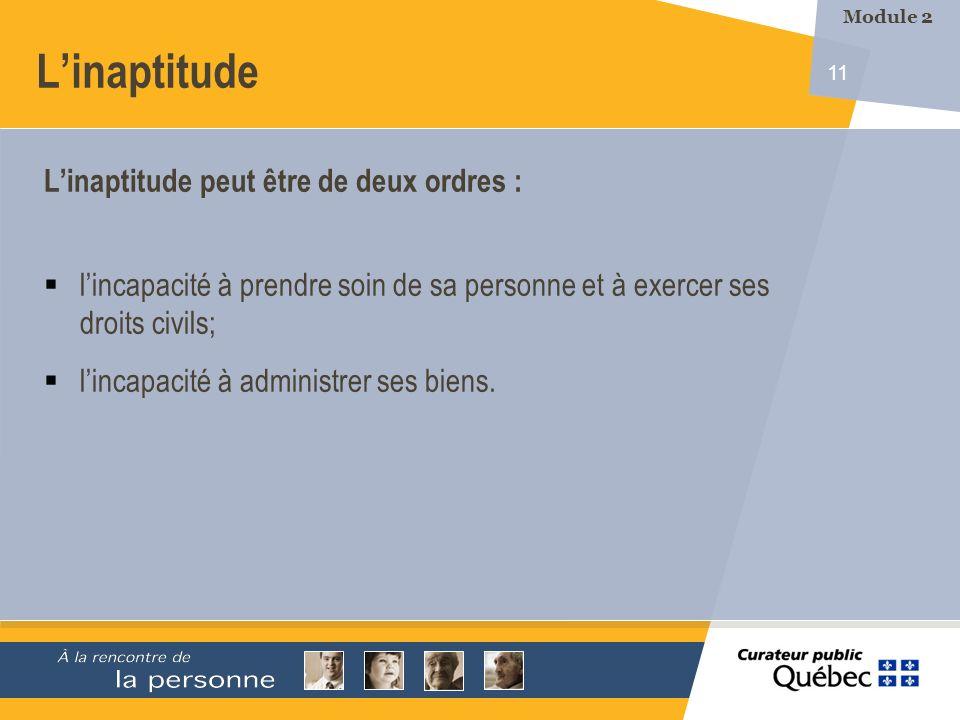 11 Linaptitude Linaptitude peut être de deux ordres : lincapacité à prendre soin de sa personne et à exercer ses droits civils; lincapacité à administrer ses biens.