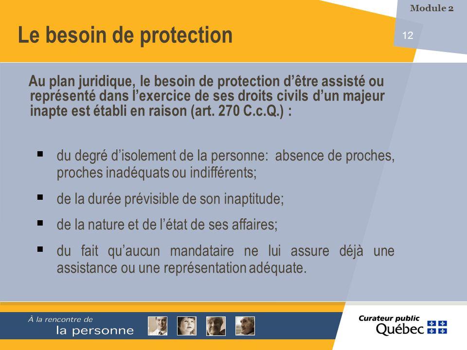 12 Le besoin de protection Au plan juridique, le besoin de protection dêtre assisté ou représenté dans lexercice de ses droits civils dun majeur inapte est établi en raison (art.