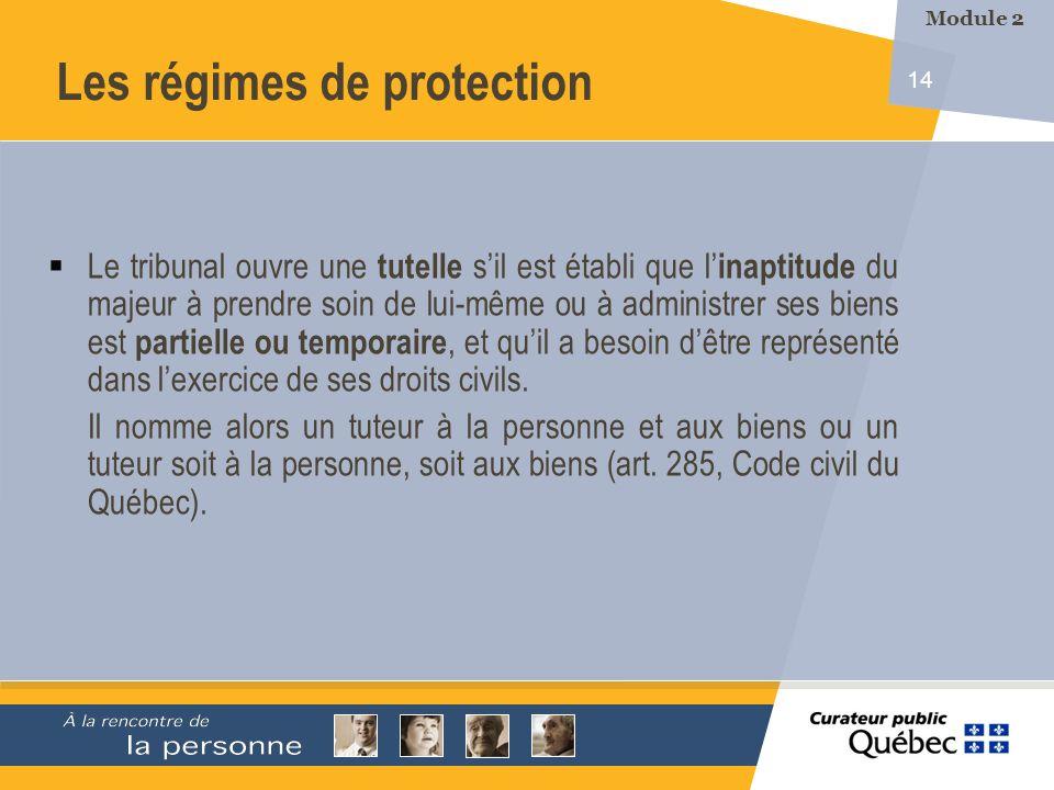 14 Les régimes de protection Le tribunal ouvre une tutelle sil est établi que l inaptitude du majeur à prendre soin de lui-même ou à administrer ses b
