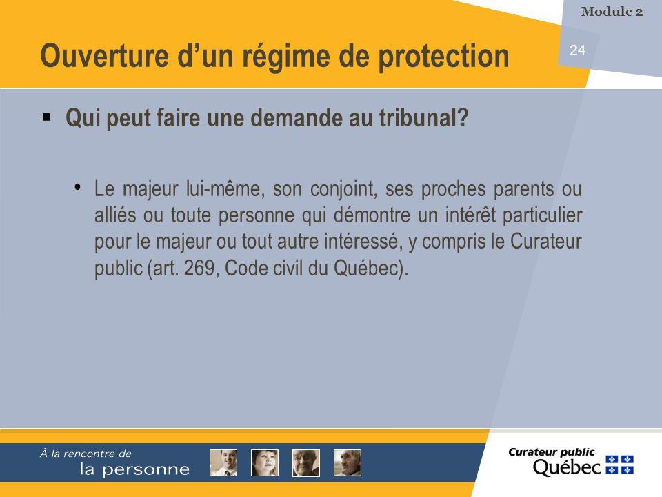 24 Ouverture dun régime de protection Qui peut faire une demande au tribunal? Le majeur lui-même, son conjoint, ses proches parents ou alliés ou toute