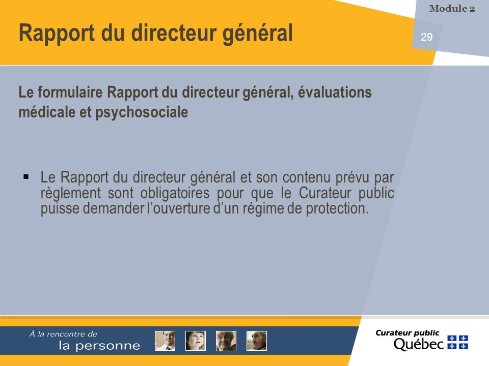29 Le Rapport du directeur général et son contenu prévu par règlement sont obligatoires pour que le Curateur public puisse demander louverture dun régime de protection.