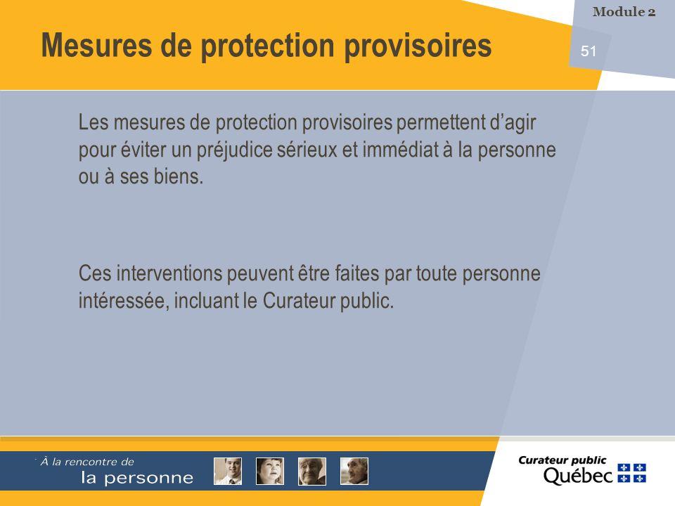 51 Les mesures de protection provisoires permettent dagir pour éviter un préjudice sérieux et immédiat à la personne ou à ses biens. Ces interventions