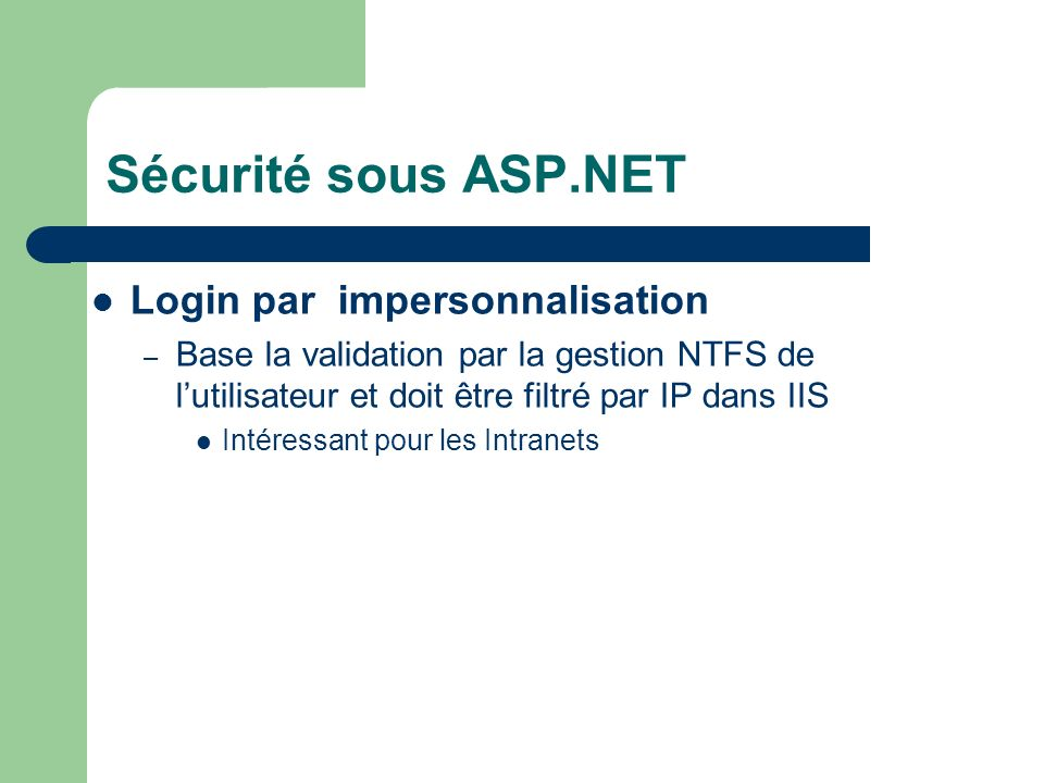 Sécurité sous ASP.NET Login par impersonnalisation – Base la validation par la gestion NTFS de lutilisateur et doit être filtré par IP dans IIS Intéressant pour les Intranets