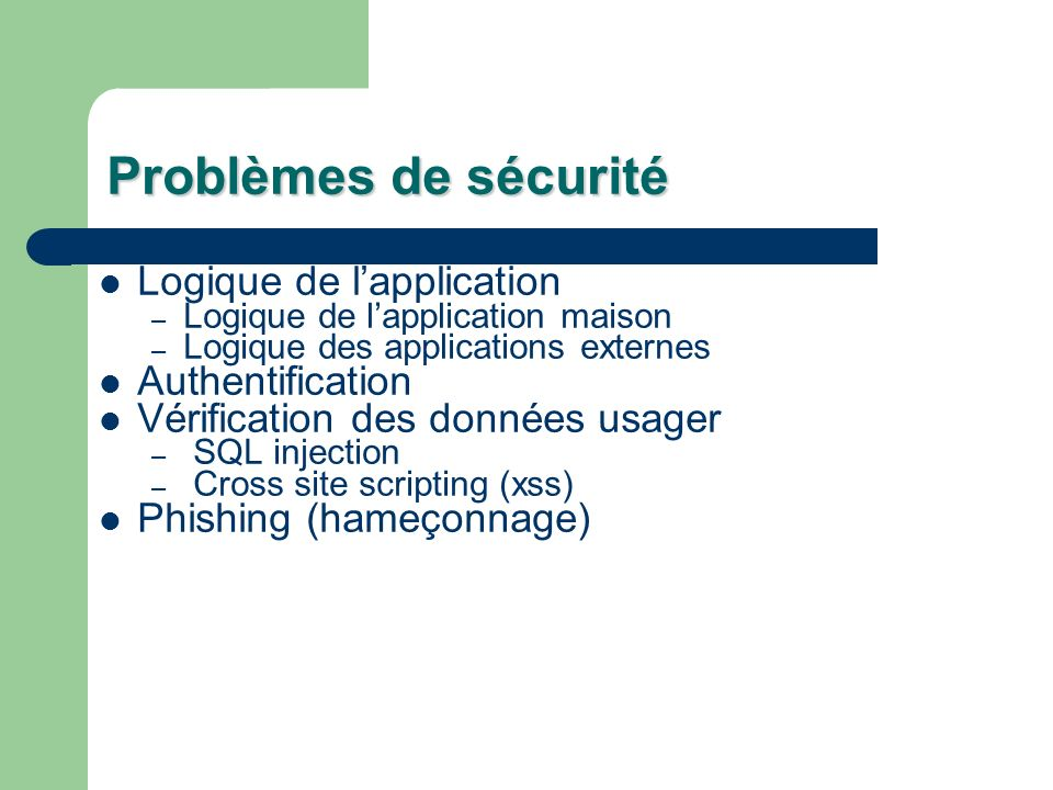 Problèmes de sécurité Logique de lapplication – Logique de lapplication maison – Logique des applications externes Authentification Vérification des données usager – SQL injection – Cross site scripting (xss) Phishing (hameçonnage)