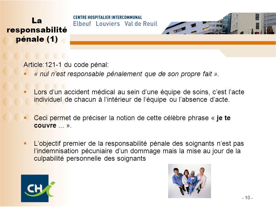 - 10 - La responsabilité pénale (1) Article:121-1 du code pénal: « nul nest responsable pénalement que de son propre fait ». Lors dun accident médical