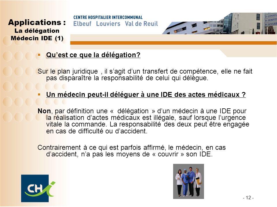 - 12 - Applications : La délégation Médecin IDE (1) Quest ce que la délégation? Sur le plan juridique, il sagit dun transfert de compétence, elle ne f
