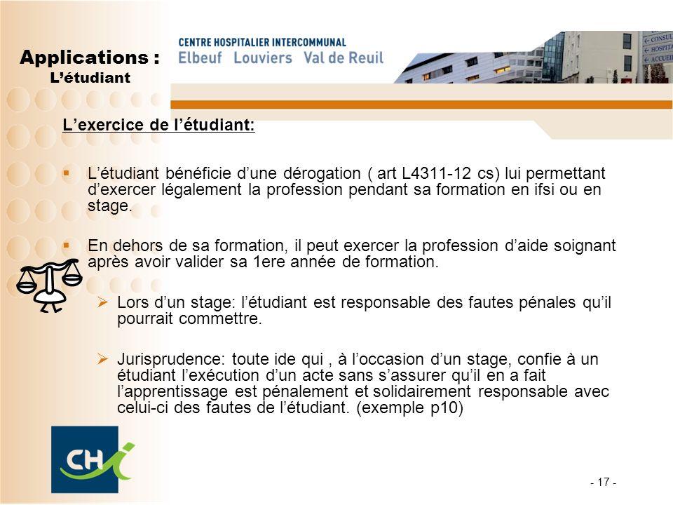 - 17 - Applications : Létudiant Lexercice de létudiant: Létudiant bénéficie dune dérogation ( art L4311-12 cs) lui permettant dexercer légalement la p