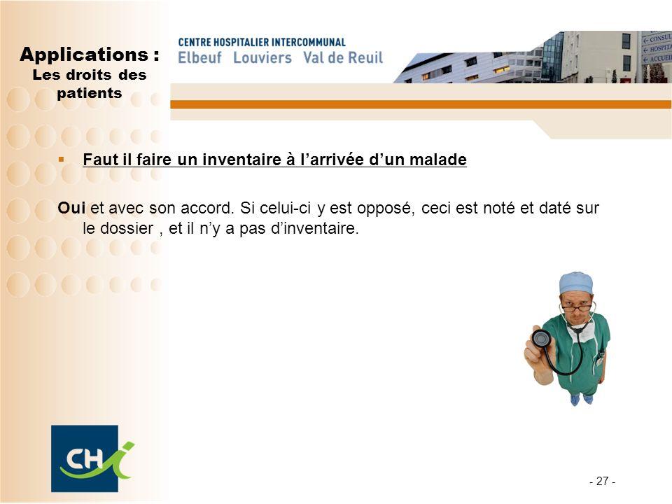 - 27 - Applications : Les droits des patients Faut il faire un inventaire à larrivée dun malade Oui et avec son accord. Si celui-ci y est opposé, ceci