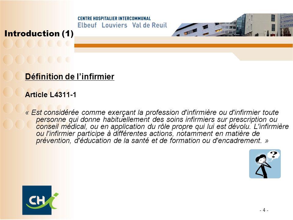 - 4 - Introduction (1) Définition de linfirmier Article L4311-1 « Est considérée comme exerçant la profession d'infirmière ou d'infirmier toute person