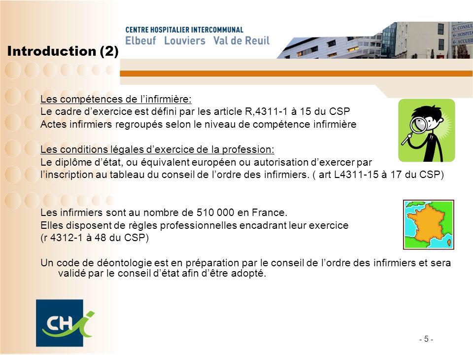 - 5 - Introduction (2) Les compétences de linfirmière: Le cadre dexercice est défini par les article R,4311-1 à 15 du CSP Actes infirmiers regroupés s
