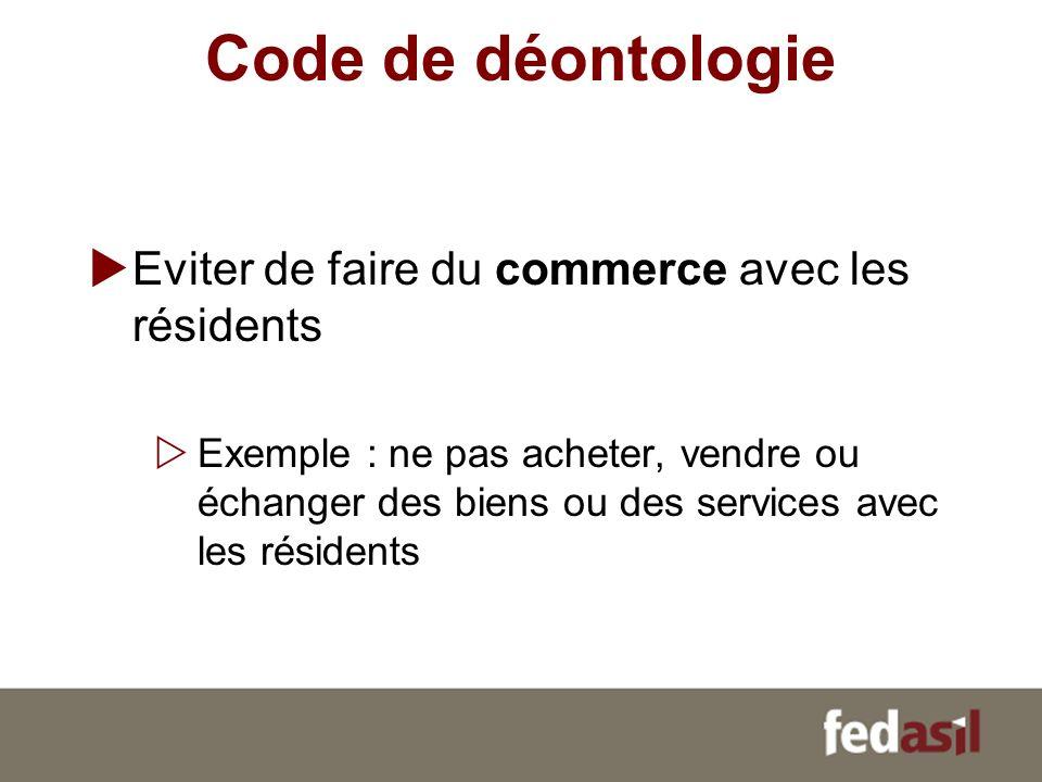 Code de déontologie Eviter de faire du commerce avec les résidents Exemple : ne pas acheter, vendre ou échanger des biens ou des services avec les rés