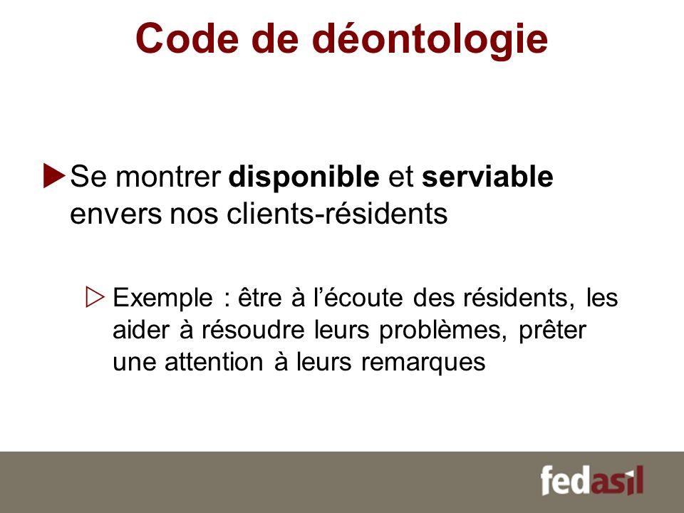 Code de déontologie Se montrer disponible et serviable envers nos clients-résidents Exemple : être à lécoute des résidents, les aider à résoudre leurs