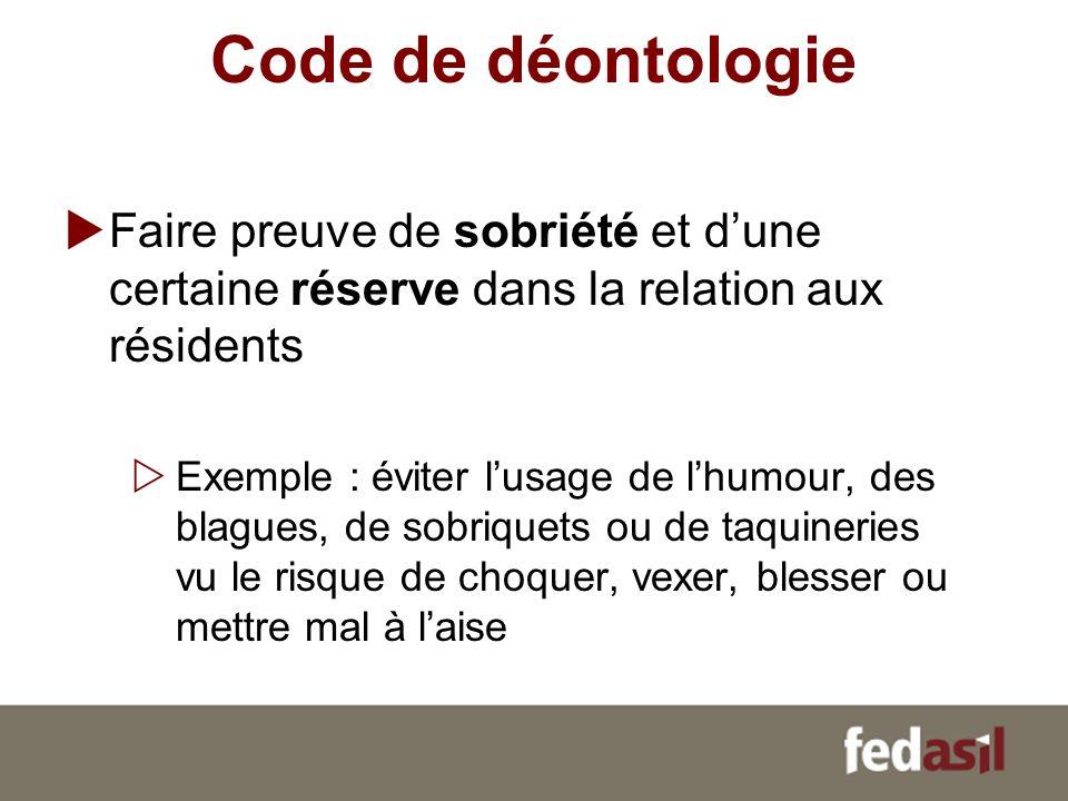 Code de déontologie Faire preuve de sobriété et dune certaine réserve dans la relation aux résidents Exemple : éviter lusage de lhumour, des blagues,