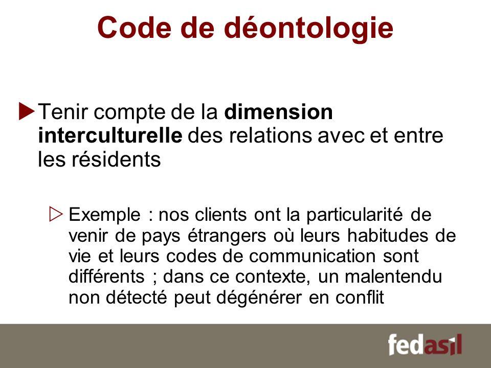 Code de déontologie Tenir compte de la dimension interculturelle des relations avec et entre les résidents Exemple : nos clients ont la particularité