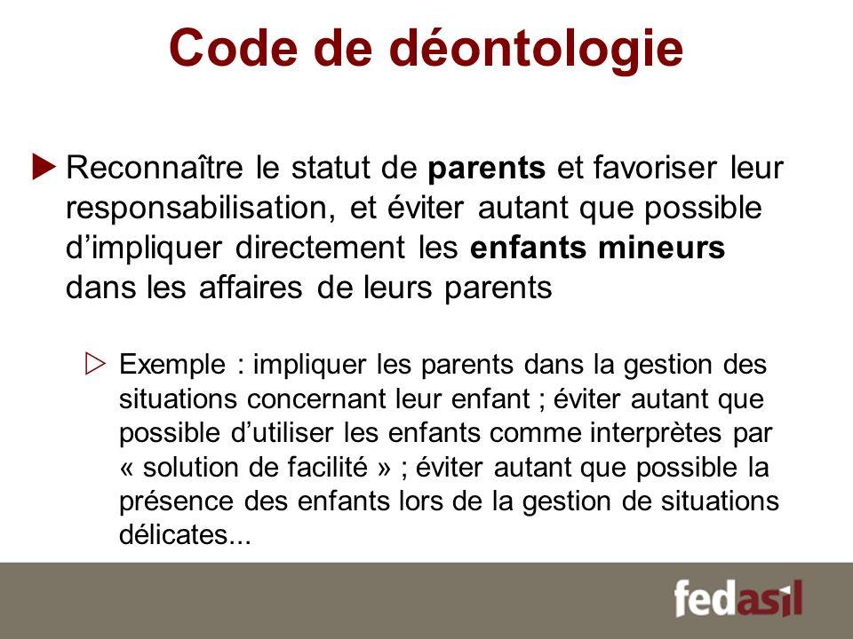 Code de déontologie Reconnaître le statut de parents et favoriser leur responsabilisation, et éviter autant que possible dimpliquer directement les en