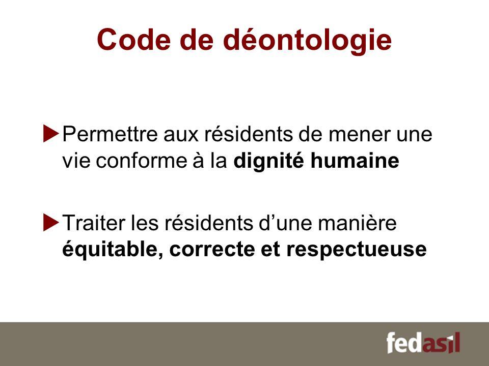 Code de déontologie Permettre aux résidents de mener une vie conforme à la dignité humaine Traiter les résidents dune manière équitable, correcte et r